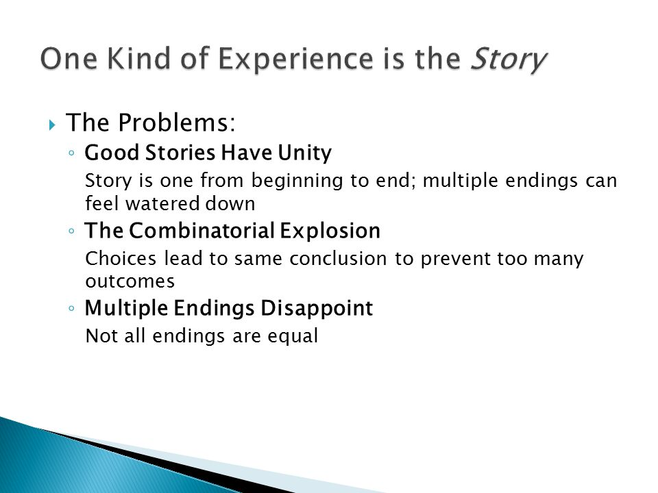  The Problems: ◦ Good Stories Have Unity Story is one from beginning to end; multiple endings can feel watered down ◦ The Combinatorial Explosion Choices lead to same conclusion to prevent too many outcomes ◦ Multiple Endings Disappoint Not all endings are equal