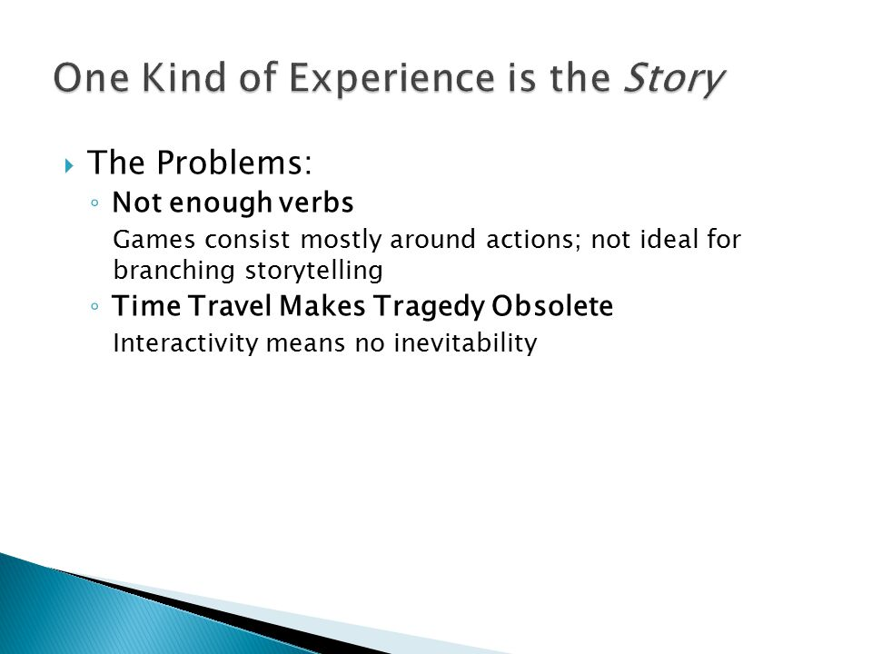  The Problems: ◦ Not enough verbs Games consist mostly around actions; not ideal for branching storytelling ◦ Time Travel Makes Tragedy Obsolete Interactivity means no inevitability