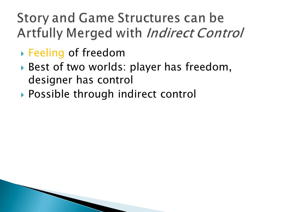  Feeling of freedom  Best of two worlds: player has freedom, designer has control  Possible through indirect control