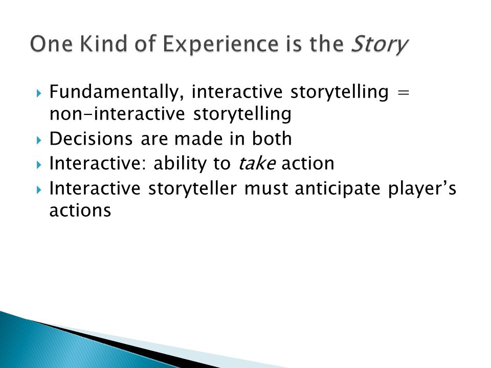  Fundamentally, interactive storytelling = non-interactive storytelling  Decisions are made in both  Interactive: ability to take action  Interactive storyteller must anticipate player's actions