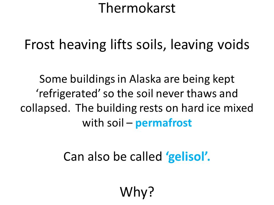 Thermokarst Frost heaving lifts soils, leaving voids Some buildings in Alaska are being kept 'refrigerated' so the soil never thaws and collapsed.