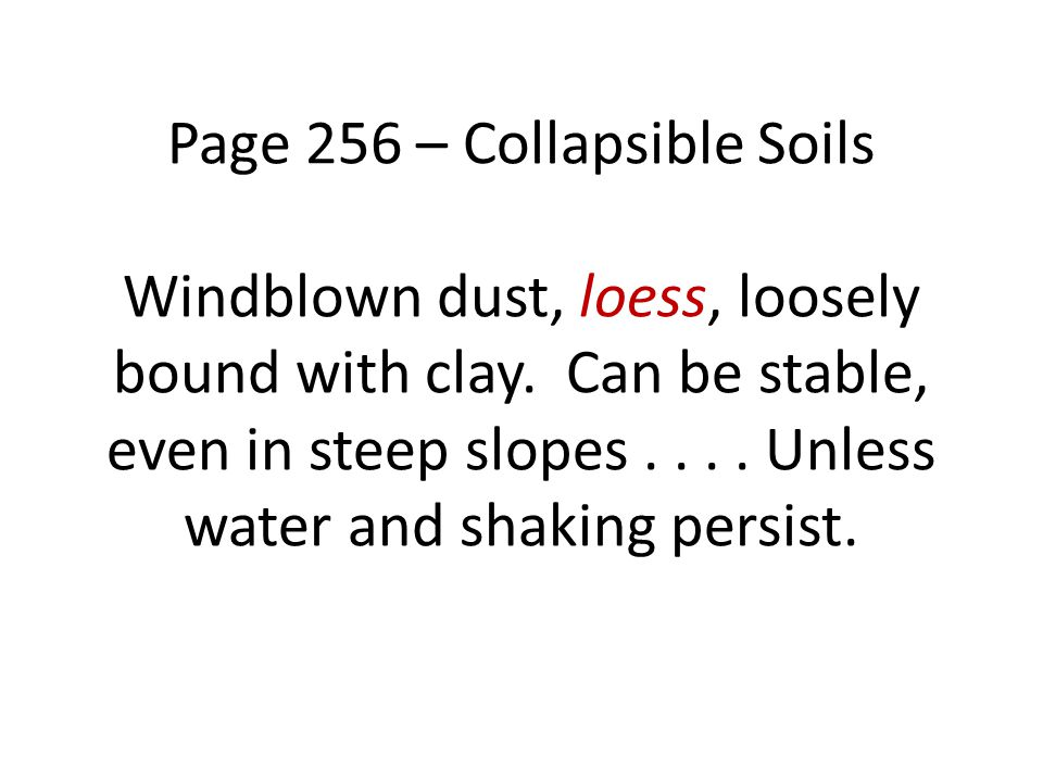 Page 256 – Collapsible Soils Windblown dust, loess, loosely bound with clay.