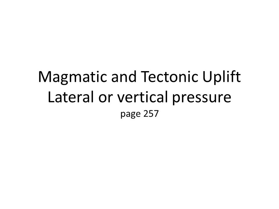 Magmatic and Tectonic Uplift Lateral or vertical pressure page 257