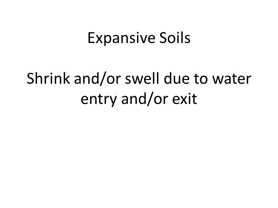Expansive Soils Shrink and/or swell due to water entry and/or exit