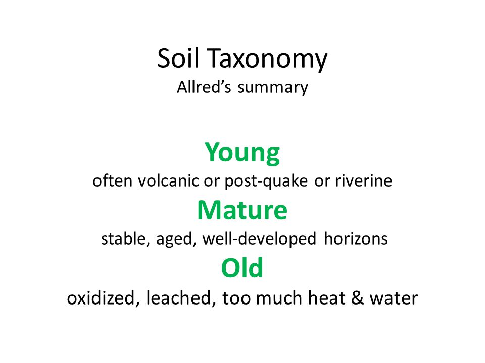 Soil Taxonomy Allred's summary Young often volcanic or post-quake or riverine Mature stable, aged, well-developed horizons Old oxidized, leached, too much heat & water