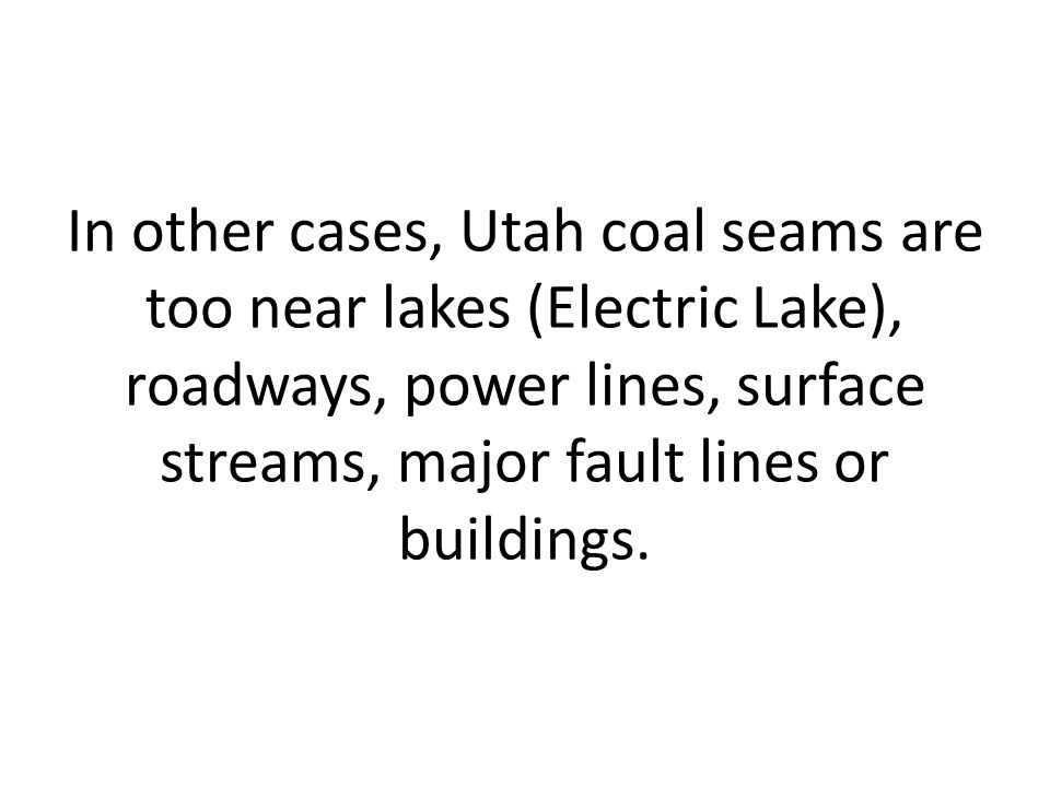 In other cases, Utah coal seams are too near lakes (Electric Lake), roadways, power lines, surface streams, major fault lines or buildings.