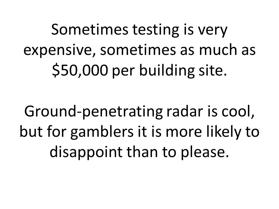 Sometimes testing is very expensive, sometimes as much as $50,000 per building site.