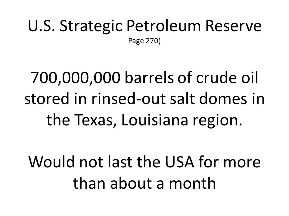 U.S. Strategic Petroleum Reserve Page 270) 700,000,000 barrels of crude oil stored in rinsed-out salt domes in the Texas, Louisiana region. Would not