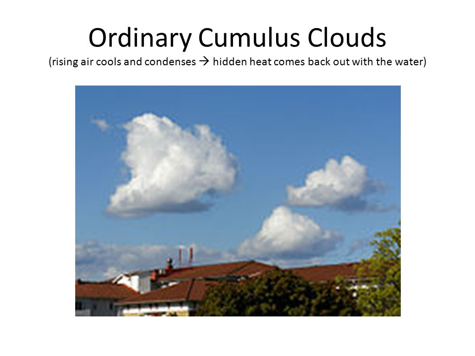 Ordinary Cumulus Clouds (rising air cools and condenses  hidden heat comes back out with the water)