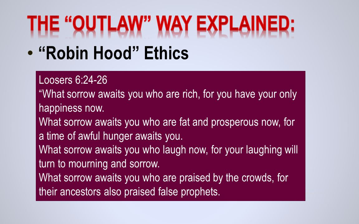 Robin Hood Ethics Loosers 6:24-26 What sorrow awaits you who are rich, for you have your only happiness now.