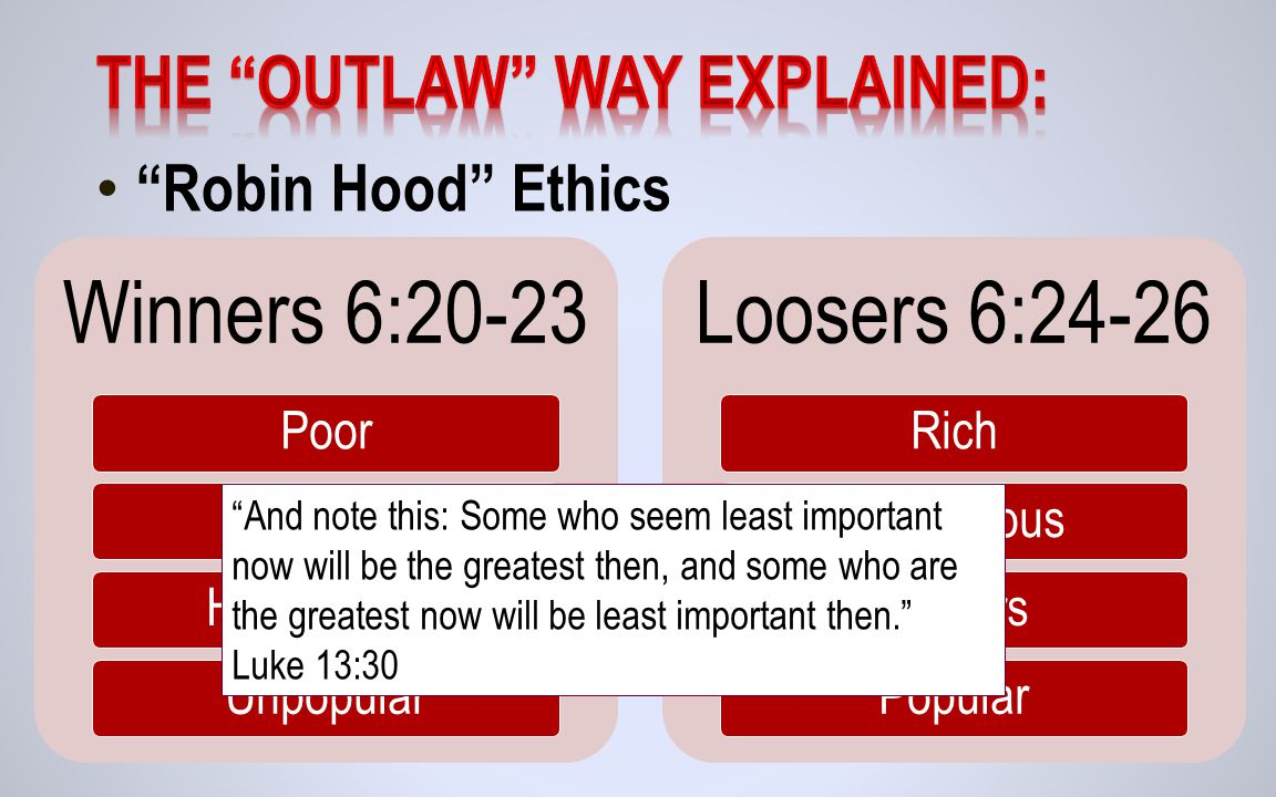 Robin Hood Ethics Winners 6:20-23 PoorHungryHeartbrokenUnpopular Loosers 6:24-26 RichProsperousPartiersPopular And note this: Some who seem least important now will be the greatest then, and some who are the greatest now will be least important then. Luke 13:30