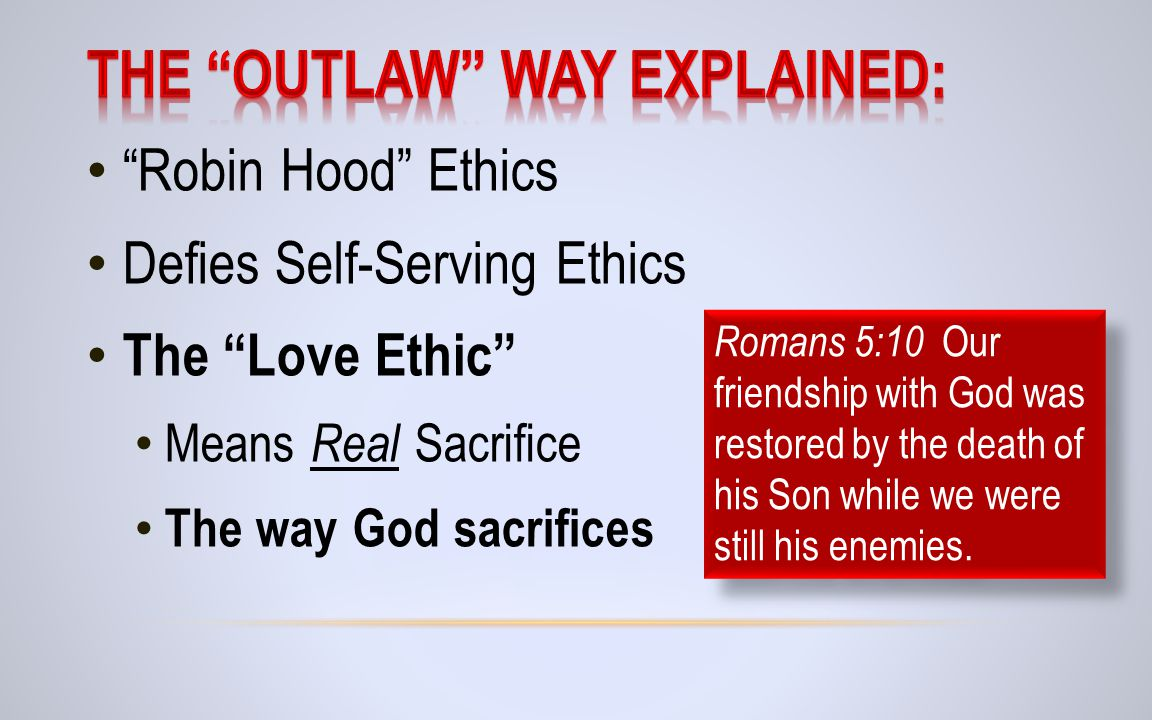 Robin Hood Ethics Defies Self-Serving Ethics The Love Ethic Means Real Sacrifice The way God sacrifices Romans 5:10 Our friendship with God was restored by the death of his Son while we were still his enemies.
