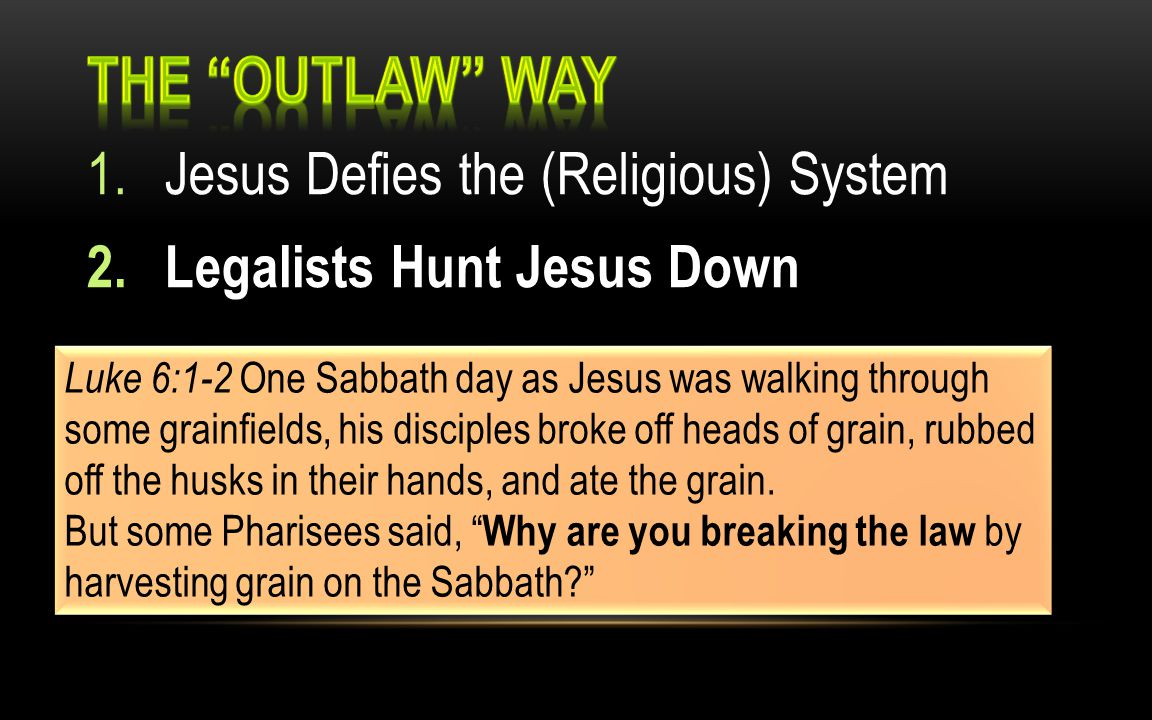 1.Jesus Defies the (Religious) System 2.Legalists Hunt Jesus Down Luke 6:1-2 One Sabbath day as Jesus was walking through some grainfields, his disciples broke off heads of grain, rubbed off the husks in their hands, and ate the grain.