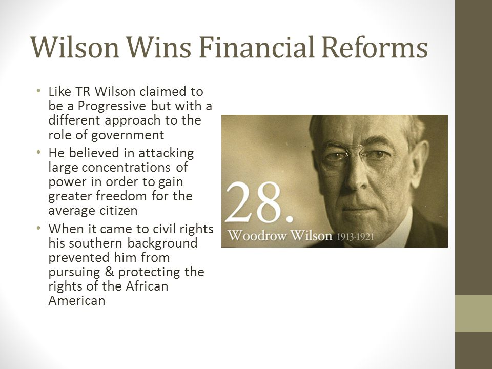 Wilson Wins Financial Reforms Like TR Wilson claimed to be a Progressive but with a different approach to the role of government He believed in attacking large concentrations of power in order to gain greater freedom for the average citizen When it came to civil rights his southern background prevented him from pursuing & protecting the rights of the African American
