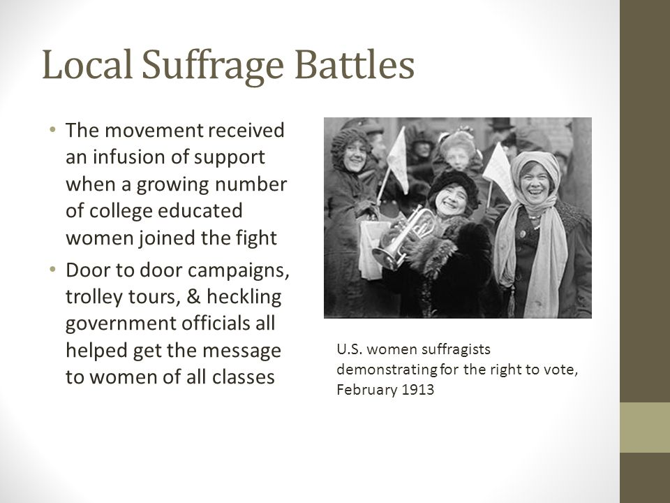 Local Suffrage Battles The movement received an infusion of support when a growing number of college educated women joined the fight Door to door campaigns, trolley tours, & heckling government officials all helped get the message to women of all classes U.S.