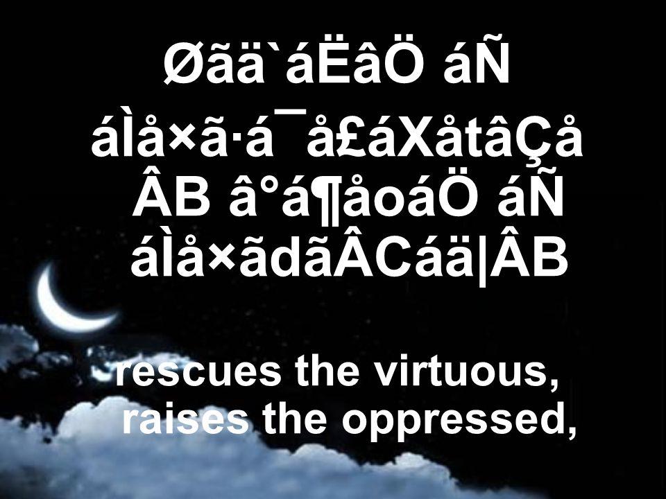 Øãä`áËâÖ áÑ áÌå×ã·á¯å£áXåtâÇå ÂB â°á¶åoáÖ áÑ áÌå×ãdãÂCáä|ÂB rescues the virtuous, raises the oppressed,