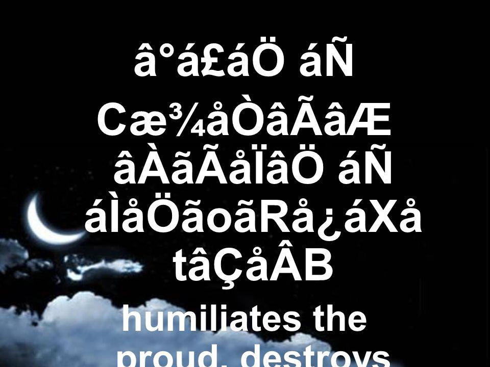 â°á£áÖ áÑ Cæ¾åÒâÃâÆ âÀãÃåÏâÖ áÑ áÌåÖãoãRå¿áXå tâÇåÂB humiliates the proud, destroys kings,