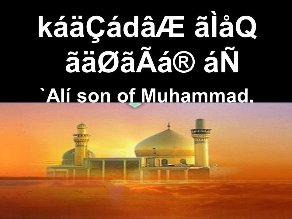 káäÇádâÆ ãÌåQ ãäØãÃá® áÑ `Alí son of Muhammad,