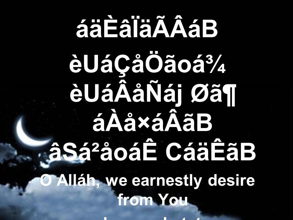 áäÈâÏäÃÂáB èUáÇåÖãoá¾ èUáÂåÑáj Ø㶠áÀå×áÂãB âSá²åoáÊ CáäÊãB O Alláh, we earnestly desire from You an honored state,