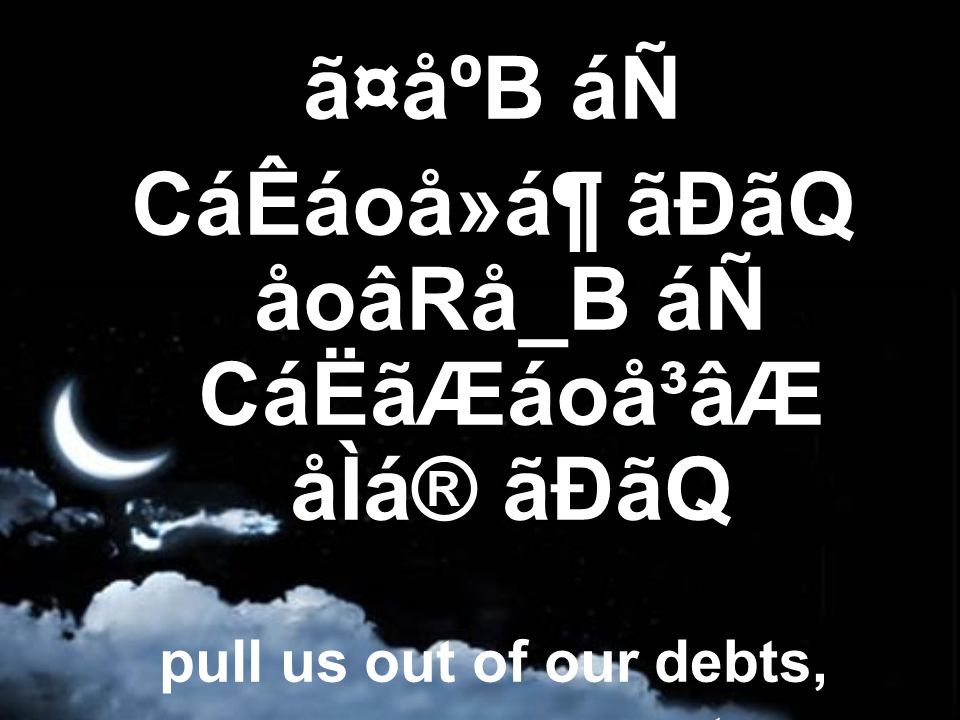 ã¤åºB áÑ CáÊáoå»á¶ ãÐãQ åoâRå_B áÑ CáËãÆáoå³âÆ åÌá® ãÐãQ pull us out of our debts, remove our poverty,