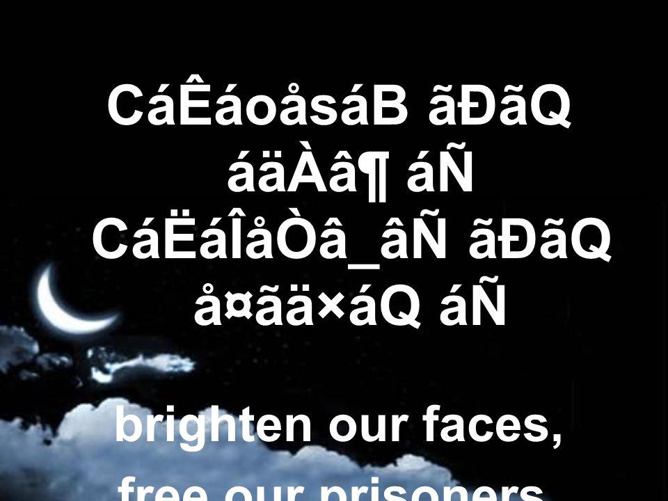 CáÊáoåsáB ãÐãQ áäÀⶠáÑ CáËáÎåÒâ_âÑ ãÐãQ å¤ãä×áQ áÑ brighten our faces, free our prisoners,