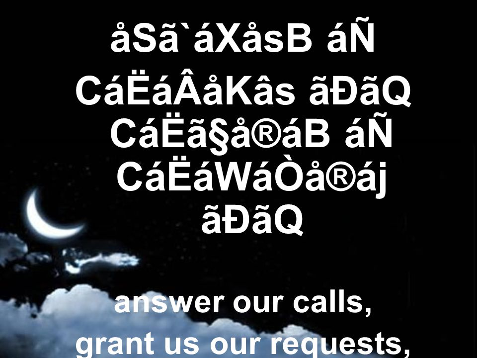 åSã`áXåsB áÑ CáËáÂåKâs ãÐãQ CáËã§å®áB áÑ CáËáWáÒå®áj ãÐãQ answer our calls, grant us our requests,