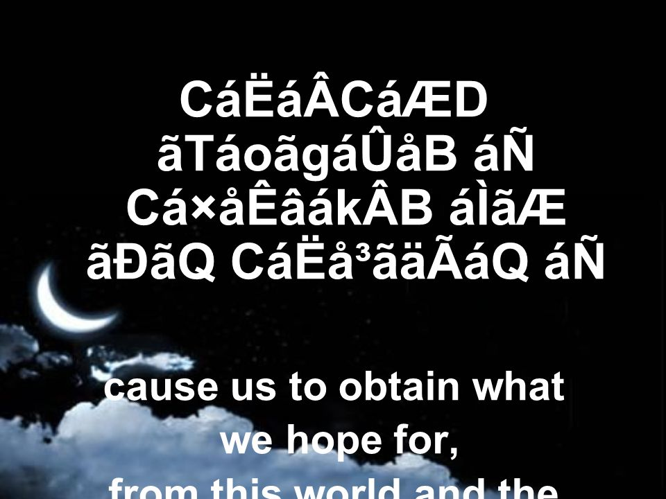CáËáÂCáÆD ãTáoãgáÛåB áÑ Cá×åÊâákÂB áÌãÆ ãÐãQ CáËå³ãäÃáQ áÑ cause us to obtain what we hope for, from this world and the hereafter,