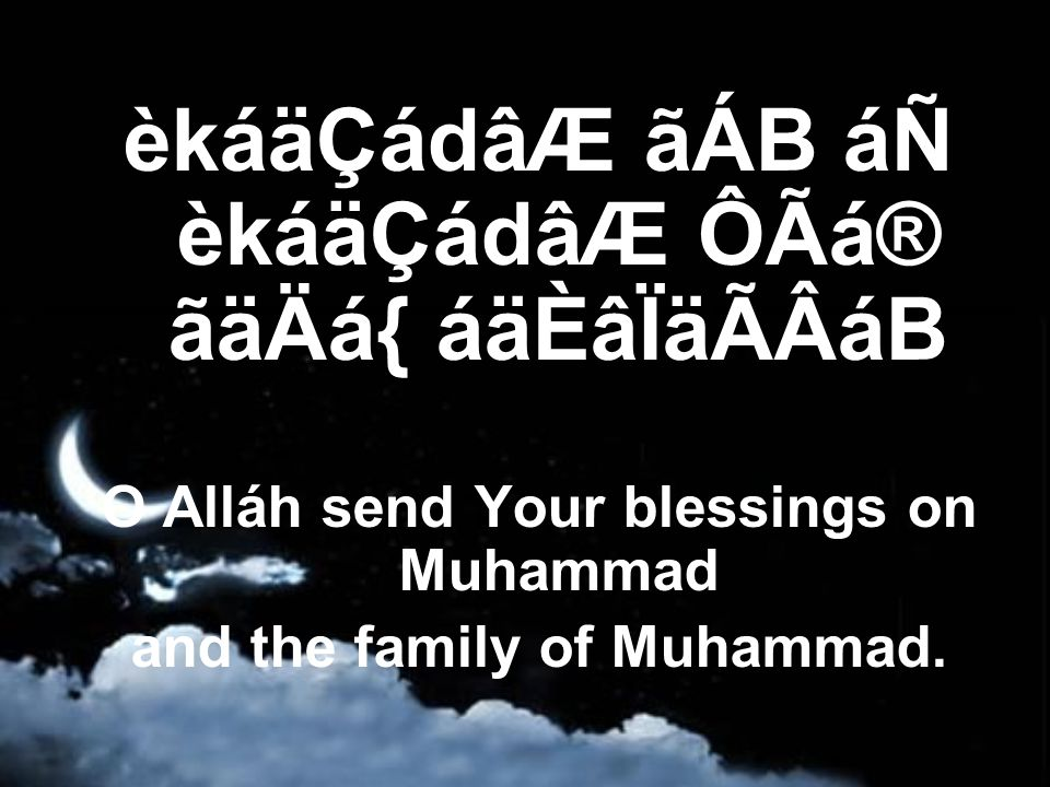 èkáäÇádâÆ ãÁB áÑ èkáäÇádâÆ ÔÃá® ãäÄá{ áäÈâÏäÃÂáB O Alláh send Your blessings on Muhammad and the family of Muhammad.