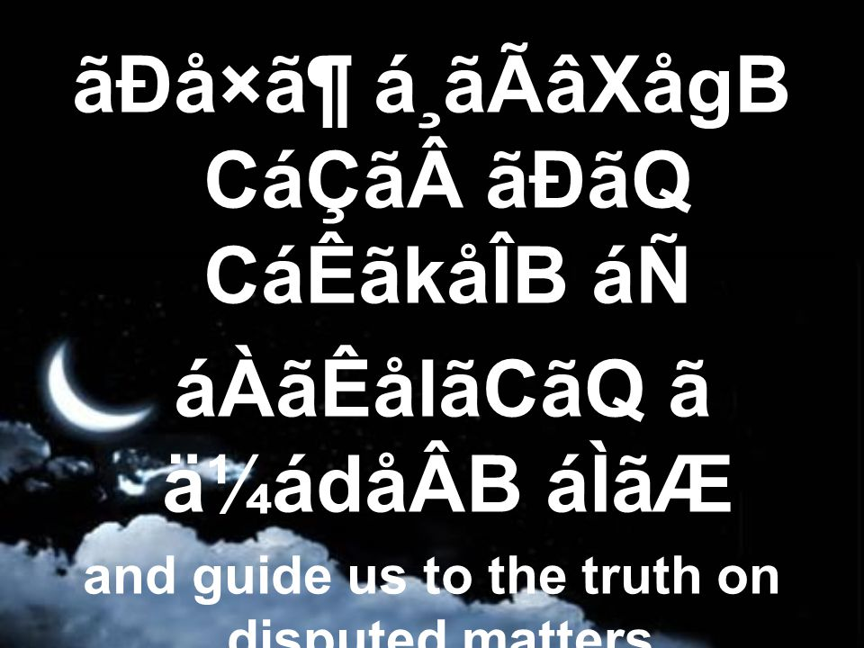 ãÐå×㶠á¸ãÃâXågB CáÇã ãÐãQ CáÊãkåÎB áÑ áÀãÊålãCãQ ã ä¼ádåÂB áÌãÆ and guide us to the truth on disputed matters, by Your permission.