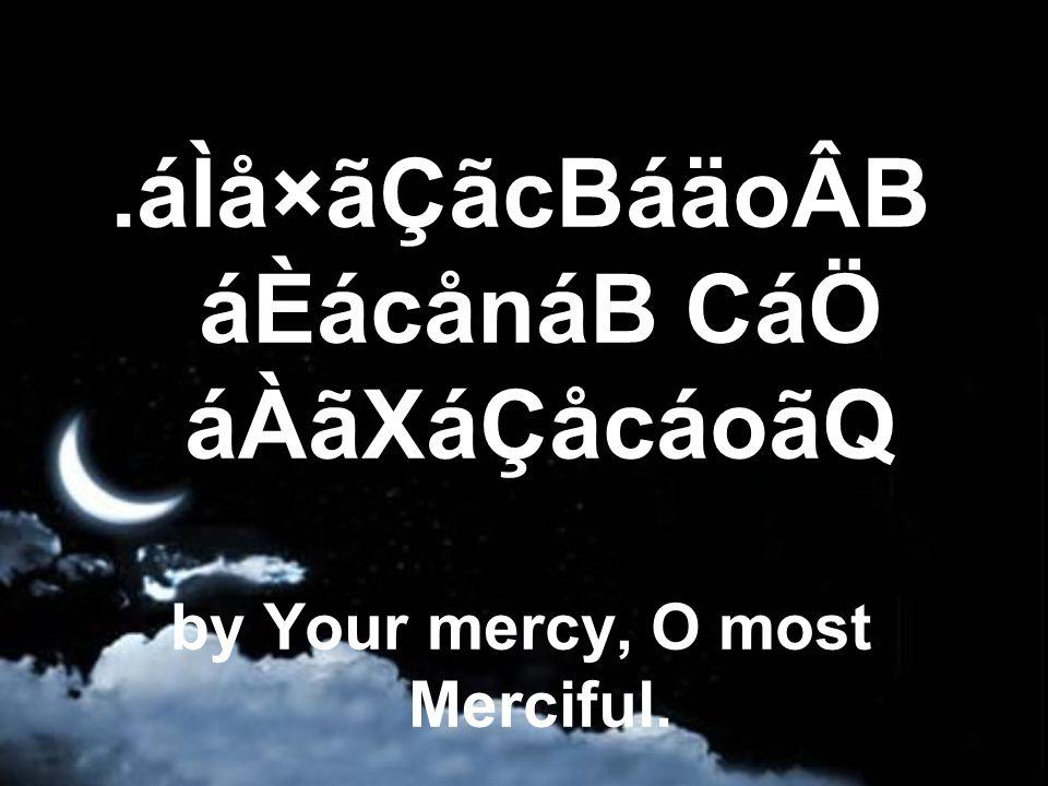 .áÌå×ãÇãcBáäoÂB áÈácånáB CáÖ áÀãXáÇåcáoãQ by Your mercy, O most Merciful.