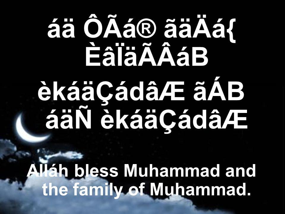 áä ÔÃá® ãäÄá{ ÈâÏäÃÂáB èkáäÇádâÆ ãÁB áäÑ èkáäÇádâÆ Alláh bless Muhammad and the family of Muhammad.