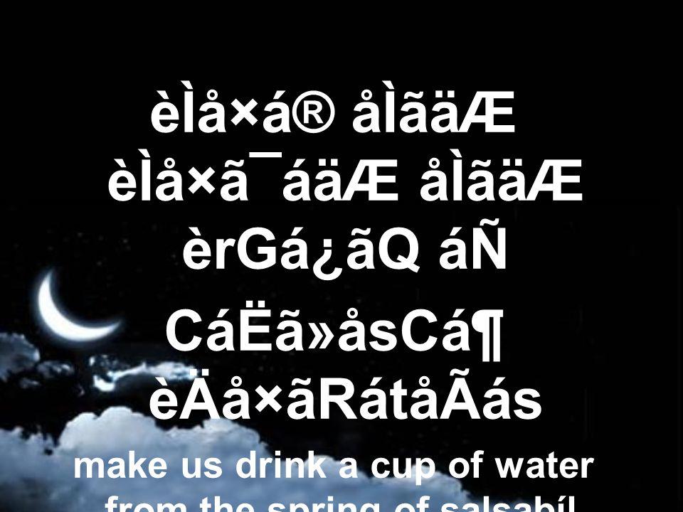 èÌå×á® åÌãäÆ èÌå×ã¯áäÆ åÌãäÆ èrGá¿ãQ áÑ CáËã»åsCᶠèÄå×ãRátåÃás make us drink a cup of water from the spring of salsabíl,