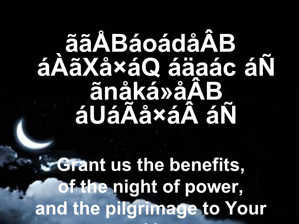 ããÅBáoádåÂB áÀãXå×áQ áäaác áÑ ãnåká»åÂB áUáÃå×á áÑ Grant us the benefits, of the night of power, and the pilgrimage to Your sacred house,