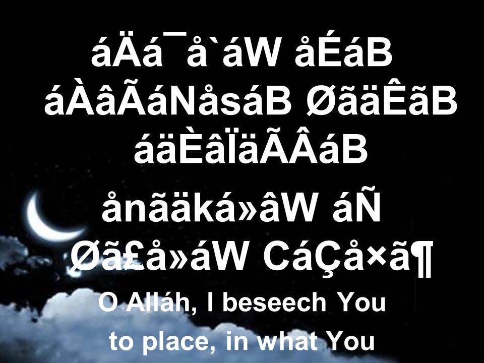 áÄá¯å`áW åÉáB áÀâÃáNåsáB ØãäÊãB áäÈâÏäÃÂáB ånãäká»âW áÑ Øã£å»áW CáÇå×㶠O Alláh, I beseech You to place, in what You destine and decree,