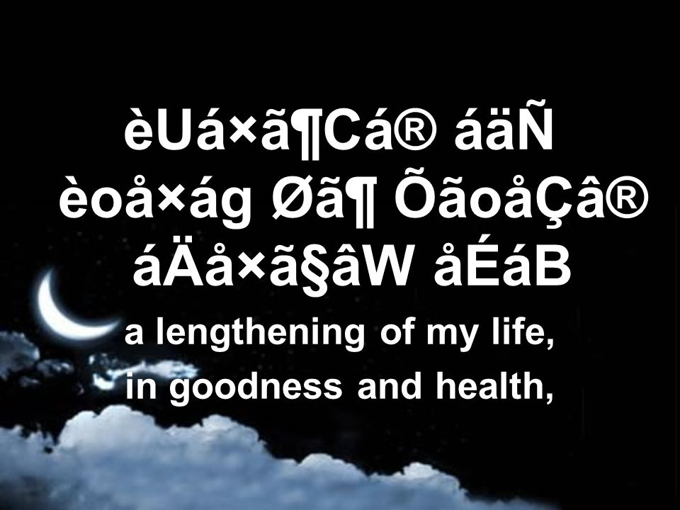 èUá×ã¶Cá® áäÑ èoå×ág Ø㶠ÕãoåÇâ® áÄå×ã§âW åÉáB a lengthening of my life, in goodness and health,