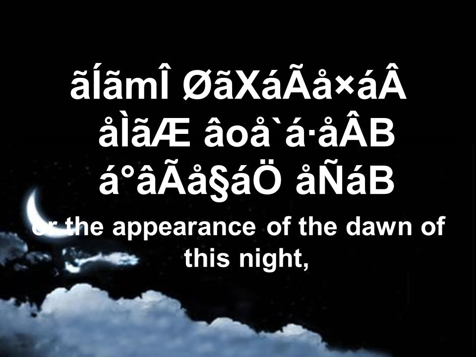 ãÍãmÎ ØãXáÃå×á åÌãÆ âoå`á·åÂB á°âÃå§áÖ åÑáB or the appearance of the dawn of this night,