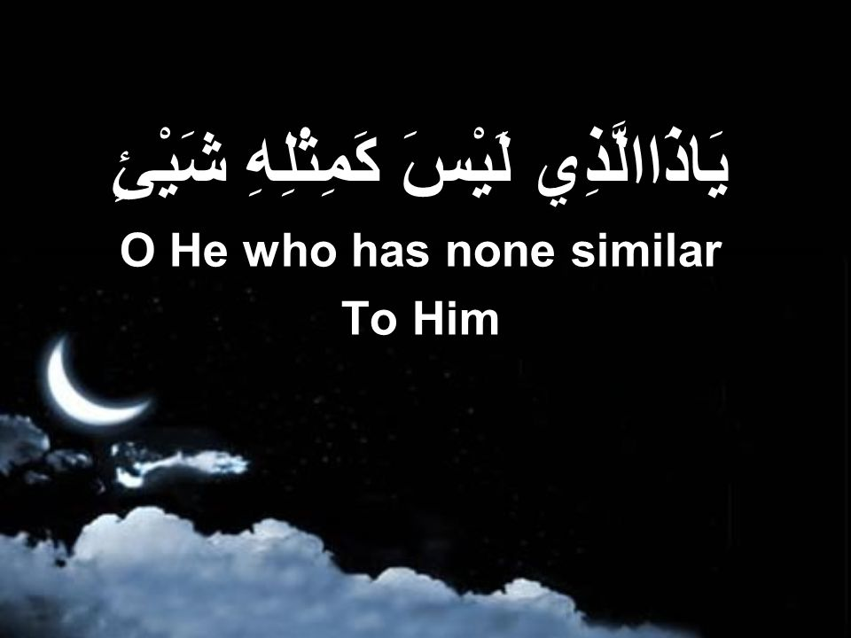 يَاذَاالَّذِي لَيْسَ كَمِثْلِهِ شَيْئٍ O He who has none similar To Him