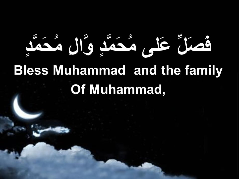 فَصَلِّ عَلى مُحَمَّدٍ وَّالِ مُحَمَّدٍ Bless Muhammad and the family Of Muhammad,