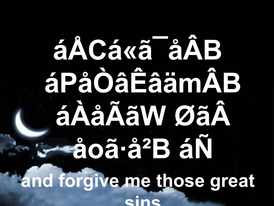 áÅCá«ã¯åÂB áPåÒâÊâämÂB áÀåÃãW Øã åoã·å²B áÑ and forgive me those great sins (that I carry),