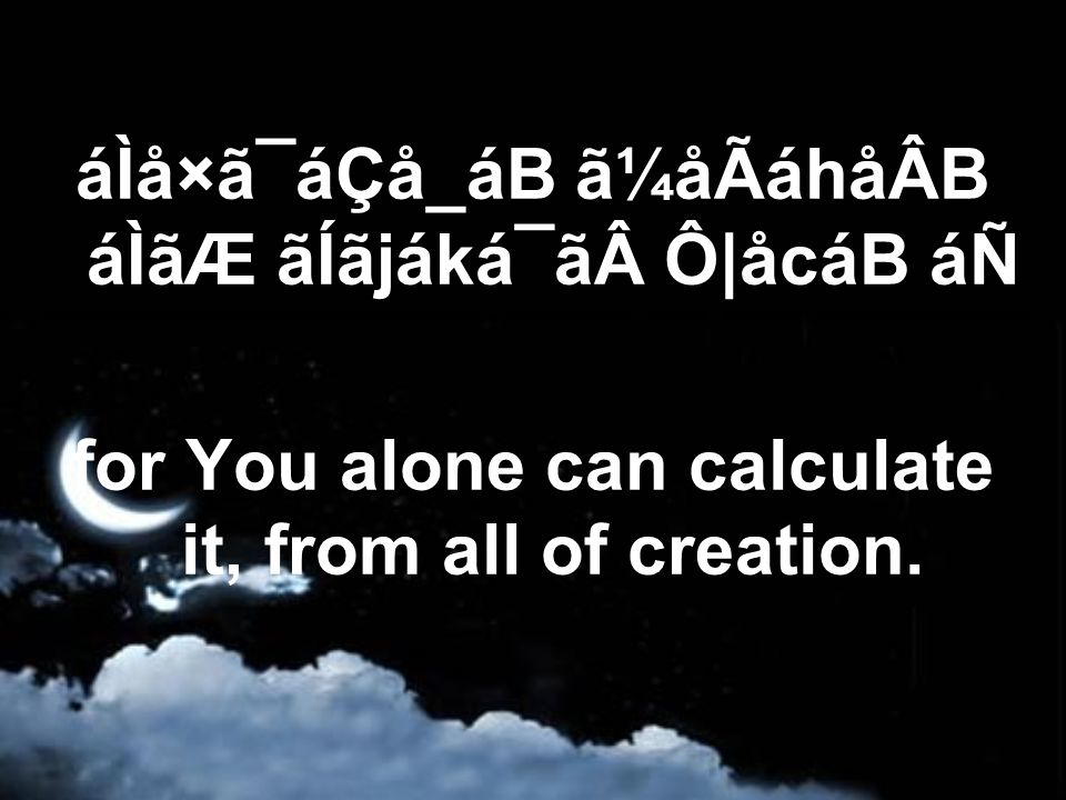áÌå×ã¯áÇå_áB ã¼åÃáhåÂB áÌãÆ ãÍãjáká¯ã Ô|åcáB áÑ for You alone can calculate it, from all of creation.
