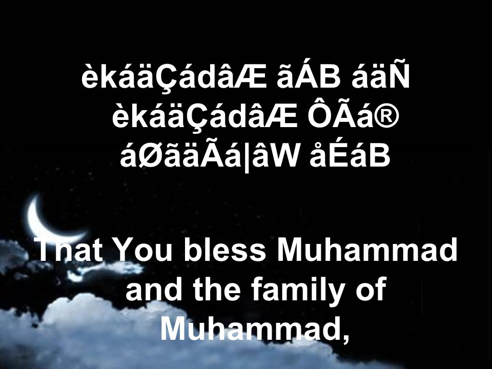 èkáäÇádâÆ ãÁB áäÑ èkáäÇádâÆ ÔÃá® áØãäÃá|âW åÉáB That You bless Muhammad and the family of Muhammad,