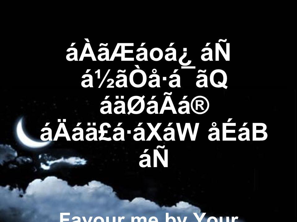 áÀãÆáoá¿ áÑ á½ãÒå·á¯ãQ áäØáÃá® áÄáä£á·áXáW åÉáB áÑ Favour me by Your forgiveness and grace,