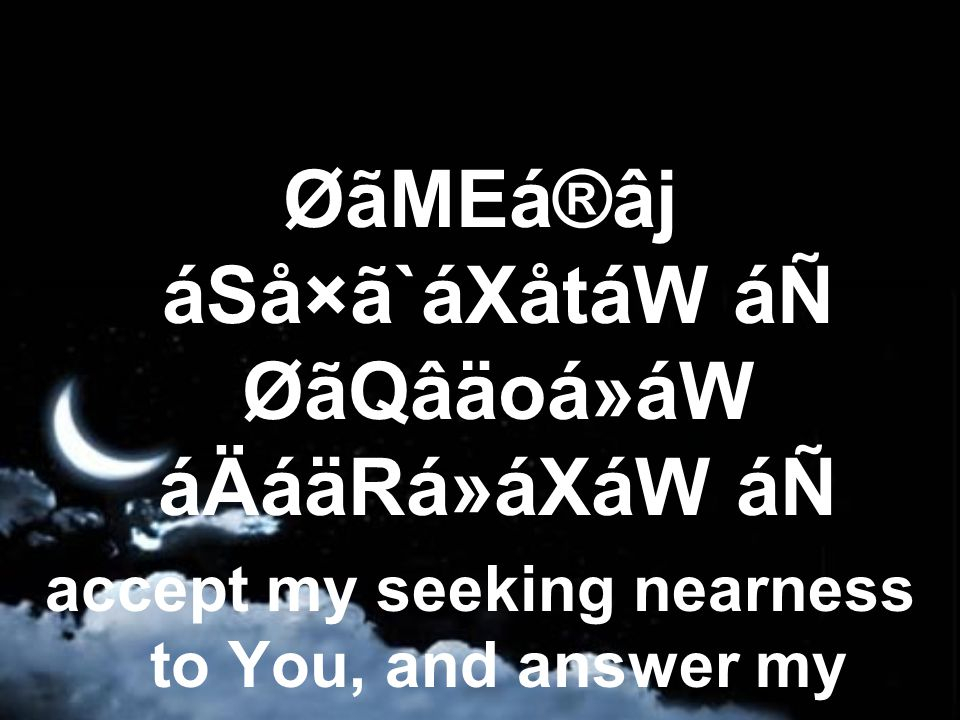 ØãMEá®âj áSå×ã`áXåtáW áÑ ØãQâäoá»áW áÄáäRá»áXáW áÑ accept my seeking nearness to You, and answer my prayer.