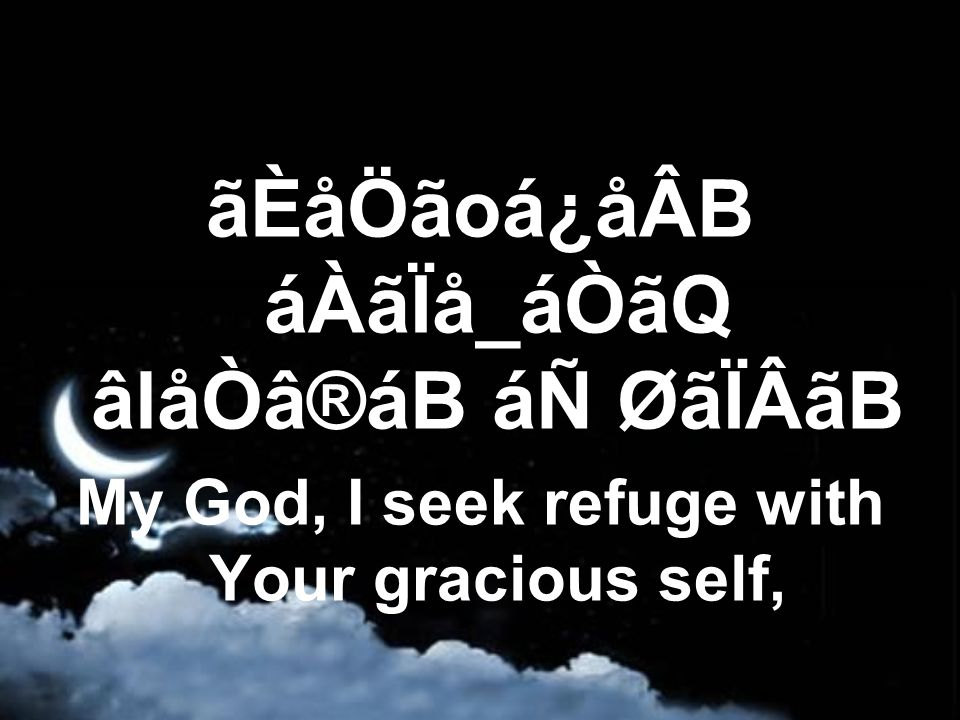 ãÈåÖãoá¿åÂB áÀãÏå_áÒãQ âlåÒâ®áB áÑ ØãÏÂãB My God, I seek refuge with Your gracious self,