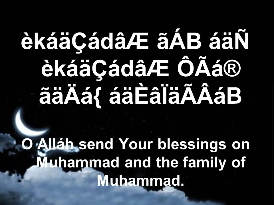 èkáäÇádâÆ ãÁB áäÑ èkáäÇádâÆ ÔÃá® ãäÄá{ áäÈâÏäÃÂáB O Alláh send Your blessings on Muhammad and the family of Muhammad.