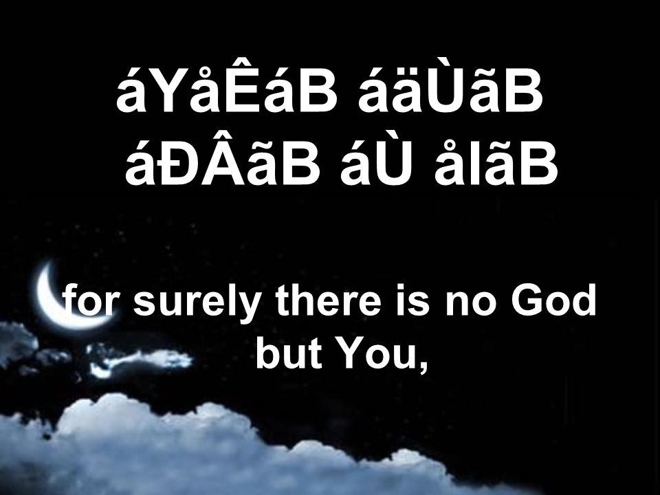 áYåÊáB áäÙãB áÐÂãB áÙ ålãB for surely there is no God but You,