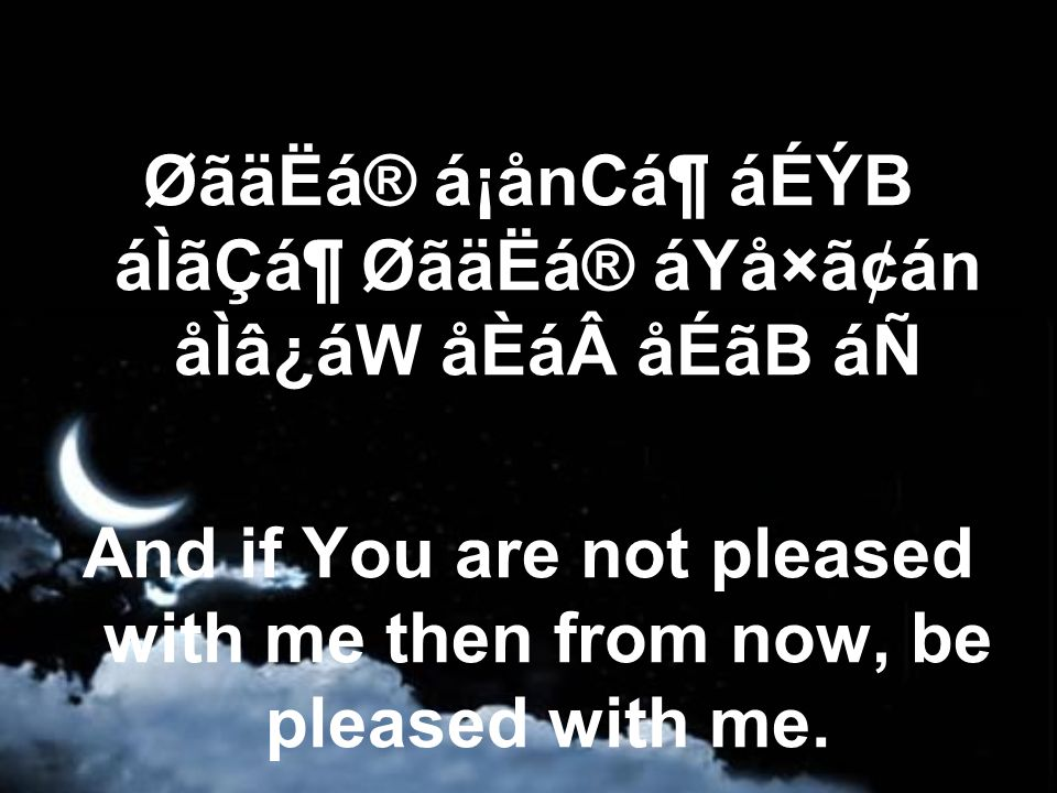 ØãäËá® á¡ånCᶠáÉÝB áÌãÇᶠØãäËá® áYå×ã¢án åÌâ¿áW åÈá åÉãB áÑ And if You are not pleased with me then from now, be pleased with me.