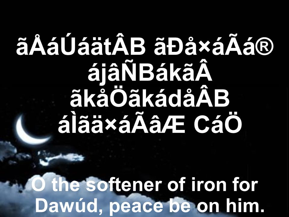 ãÅáÚáätÂB ãÐå×áÃá® ájâÑBákã ãkåÖãkádåÂB áÌãä×áÃâÆ CáÖ O the softener of iron for Dawúd, peace be on him.