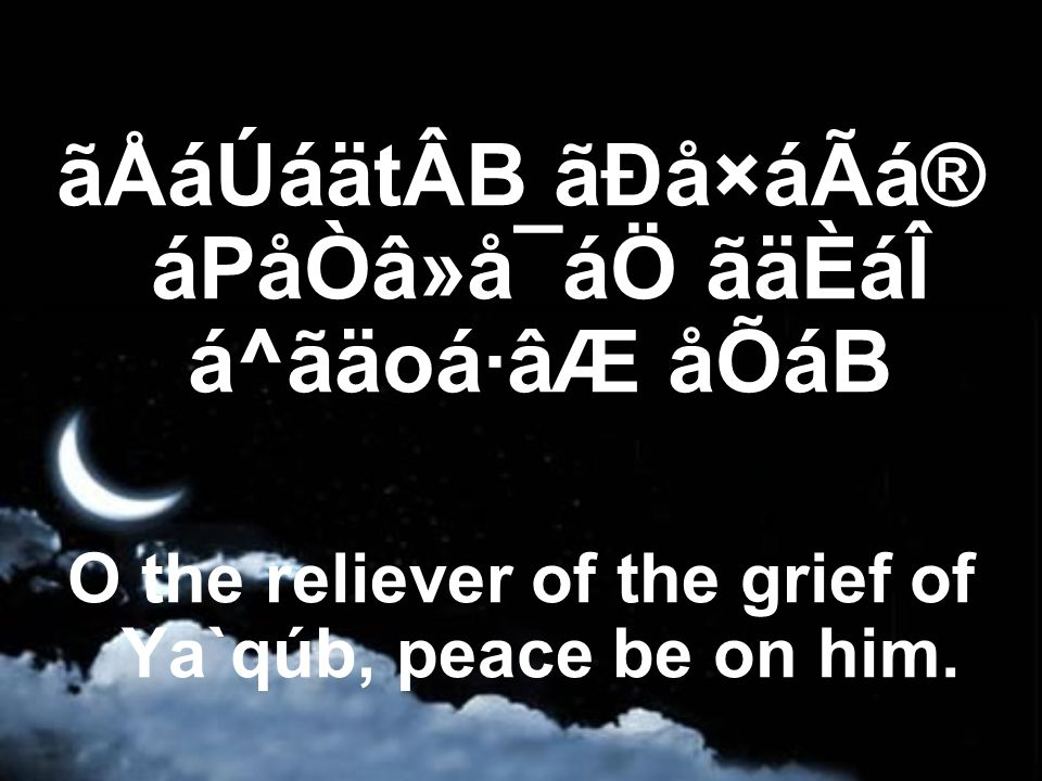 ãÅáÚáätÂB ãÐå×áÃá® áPåÒâ»å¯áÖ ãäÈáÎ á^ãäoá·âÆ åÕáB O the reliever of the grief of Ya`qúb, peace be on him.