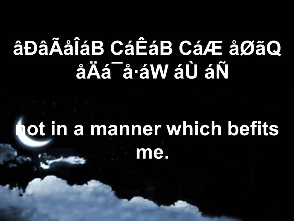 âÐâÃåÎáB CáÊáB CáÆ åØãQ åÄá¯å·áW áÙ áÑ not in a manner which befits me.